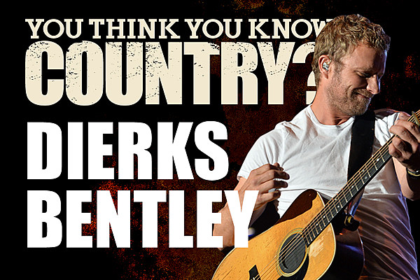 you think you know dierks bentley. Cars Review. Best American Auto & Cars Review